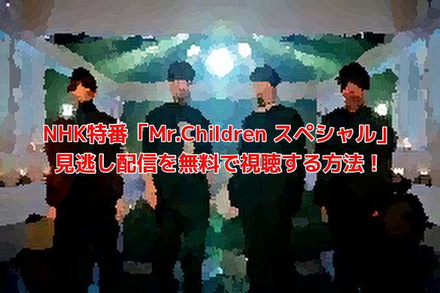 NHK特番「Mr.Children スペシャル」無料で見逃し配信を視聴する方法を調査!