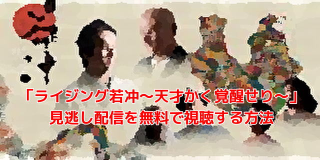 「ライジング若冲~天才かく覚醒せり~」 見逃し配信を無料で視聴する方法