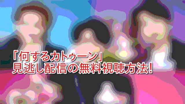 「何するカトゥーン」 見逃し配信の無料視聴方法!
