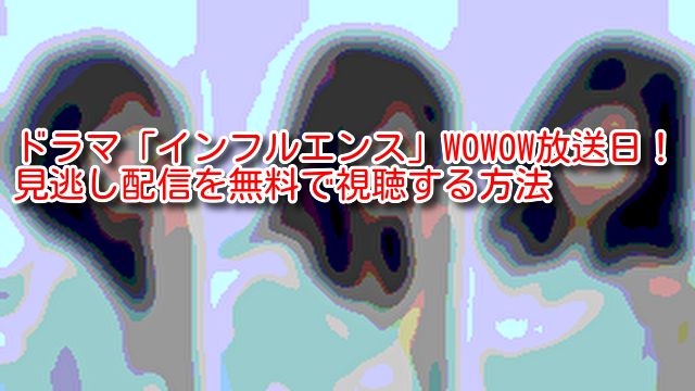 ドラマ「インフルエンス」WOWOW放送日!見逃し配信を無料で