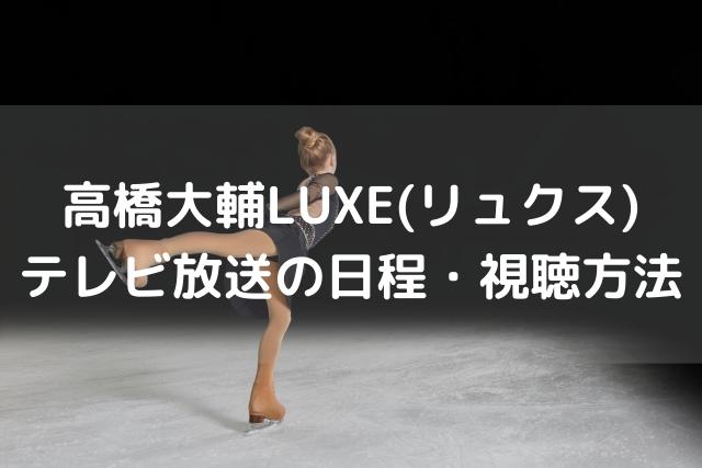 高橋大輔LUXE(リュクス)地上波テレビ・見逃し配信動画・再放送の視聴方法のまとめ