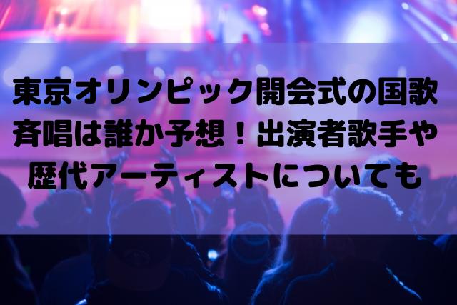 東京オリンピック開会式の国歌斉唱は誰か予想!出演者歌手や歴代アーティストについても
